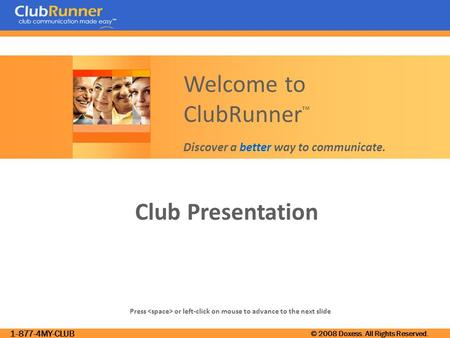 1-877-4MY-CLUB © 2008 Doxess. All Rights Reserved. Club Presentation Press or left-click on mouse to advance to the next slide Welcome to ClubRunner ™