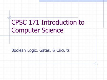 CPSC 171 Introduction to Computer Science Boolean Logic, Gates, & Circuits.