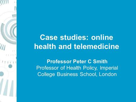 Case studies: online health and telemedicine Professor Peter C Smith Professor of Health Policy, Imperial College Business School, London.