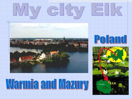 Elk is a city located in the Masurian province. It holds 55.000 residents. The city spreads through the Elk River and Lake Elk. It was established by.