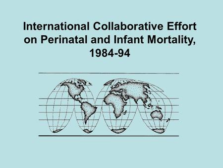 International Collaborative Effort on Perinatal and Infant Mortality, 1984-94.
