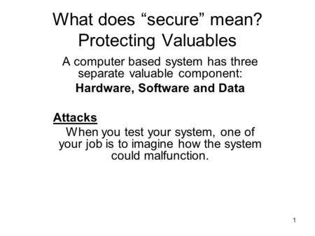 "1 What does ""secure"" mean? Protecting Valuables A computer based system has three separate valuable component: Hardware, Software and Data Attacks When."