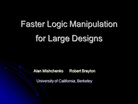Faster Logic Manipulation for Large Designs Alan Mishchenko Robert Brayton University of California, Berkeley.