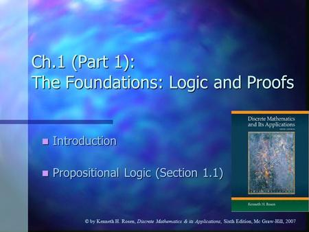 © by Kenneth H. Rosen, Discrete Mathematics & its Applications, Sixth Edition, Mc Graw-Hill, 2007 Ch.1 (Part 1): The Foundations: Logic and Proofs Introduction.