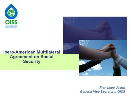 1 Ibero-American Multilateral Agreement on Social Security Francisco Jacob General Vice-Secretary, OISS.