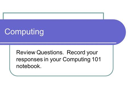 Computing Review Questions. Record your responses in your Computing 101 notebook.