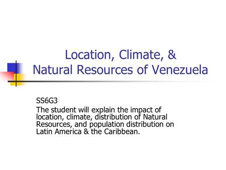 Location, Climate, & Natural Resources of Venezuela SS6G3 The student will explain the impact of location, climate, distribution of Natural Resources,