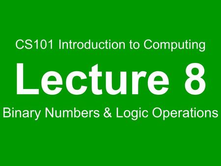 CS101 Introduction to Computing Lecture 8 Binary Numbers & Logic Operations.