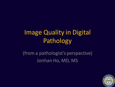 Image Quality in Digital Pathology (from a pathologist's perspective) Jonhan Ho, MD, MS.