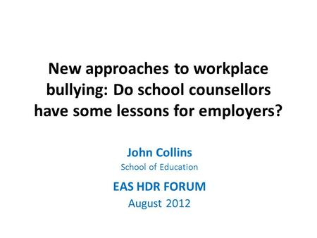 New approaches to workplace bullying: Do school counsellors have some lessons for employers? John Collins School of Education EAS HDR FORUM August 2012.