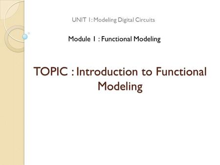 TOPIC : Introduction to Functional Modeling UNIT 1: Modeling Digital Circuits Module 1 : Functional Modeling.