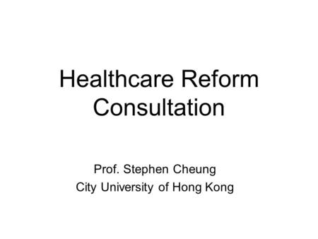 Healthcare Reform Consultation Prof. Stephen Cheung City University of Hong Kong.