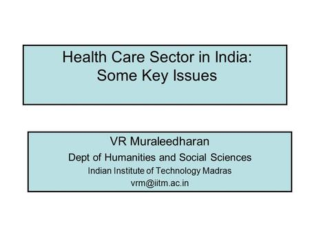 Health Care Sector in India: Some Key Issues VR Muraleedharan Dept of Humanities and Social Sciences Indian Institute of Technology Madras