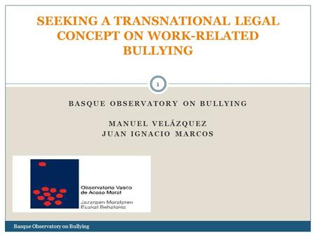 BASQUE OBSERVATORY ON BULLYING MANUEL VELÁZQUEZ JUAN IGNACIO MARCOS SEEKING A TRANSNATIONAL LEGAL CONCEPT ON WORK-RELATED BULLYING 1 Basque Observatory.