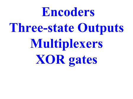 Encoders Three-state Outputs Multiplexers XOR gates.