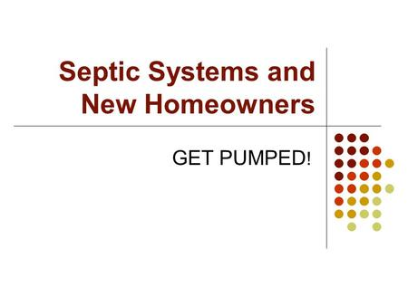 Septic Systems and New Homeowners GET PUMPED !. Overview Properly functioning septic systems are highly effective in treating wastewater 25% of the U.S.