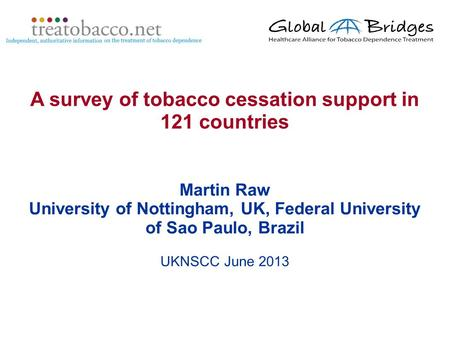 Martin Raw University of Nottingham, UK, Federal University of Sao Paulo, Brazil UKNSCC June 2013 A survey of tobacco cessation support in 121 countries.