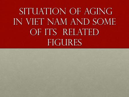 Situation of aging in Viet Nam and some of its related figures situation of aging in Viet Nam and some of its related figures.