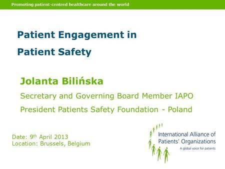 Promoting patient-centred healthcare around the world Patient Engagement in Patient Safety Jolanta Bilińska Secretary and Governing Board Member IAPO President.