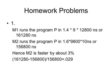 Homework Problems 1. M1 runs the program P in 1.4 * 9 * 12800 ns or 161280 ns M2 runs the program P in 1.6*9800*10ns or 156800 ns Hence M2 is faster by.