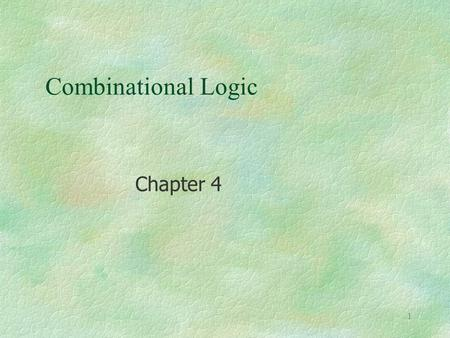 1 Combinational Logic Chapter 4. 2 §Agenda § Combinational Logic l Design Procedure l Adders, Subtractors l Analysis Procedure l Multilevel Logic Circuit.