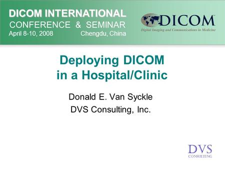 DICOM INTERNATIONAL DICOM INTERNATIONAL CONFERENCE & SEMINAR April 8-10, 2008 Chengdu, China Deploying DICOM in a Hospital/Clinic Donald E. Van Syckle.