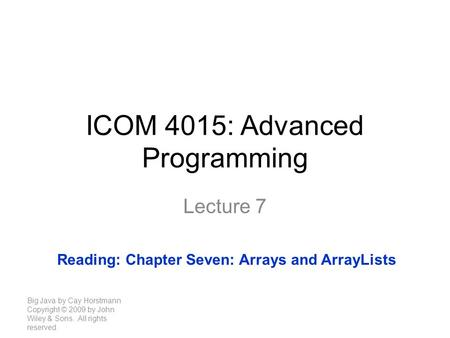 ICOM 4015: Advanced Programming Lecture 7 Big Java by Cay Horstmann Copyright © 2009 by John Wiley & Sons. All rights reserved. Reading: Chapter Seven:
