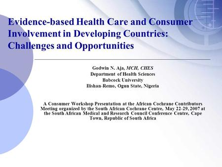 Evidence-based Health Care and Consumer Involvement in Developing Countries: Challenges and Opportunities Godwin N. Aja, MCH, CHES Department of Health.