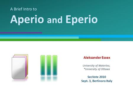 A Brief Intro to Aperio and Eperio Aleksander Essex University of Waterloo, *University of Ottawa SecVote 2010 Sept. 3, Bertinoro Italy.