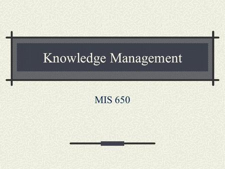Knowledge Management MIS 650. Course Objectives Arrive at a working definition of knowledge. Justify the need for a knowledge management system. Build.