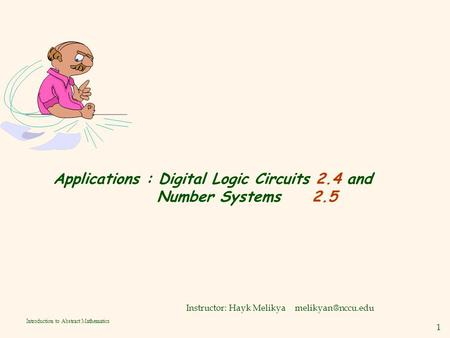 1 Introduction to Abstract Mathematics Applications : Digital Logic Circuits 2.4 and Number Systems 2.5 Instructor: Hayk Melikya