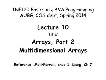 INF120 Basics in JAVA Programming AUBG, COS dept, Spring 2014 Lecture 10 Title: Arrays, Part 2 Multidimensional Arrays Reference: MalikFarrell, chap 1,