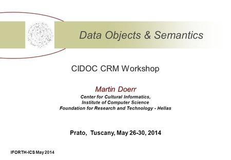 IFORTH-ICS May 2014 CIDOC CRM Workshop Data Objects & Semantics Center for Cultural Informatics, Institute of Computer Science Foundation for Research.