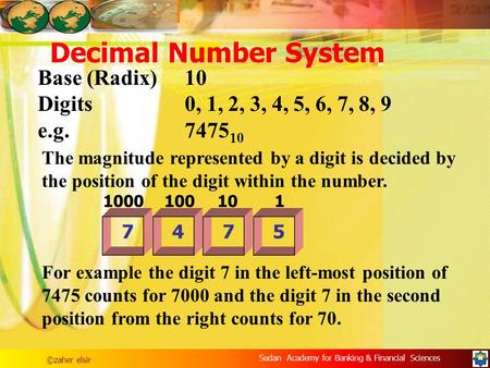 ©zaher elsir Sudan Academy for Banking & Financial Sciences Decimal Number System Base (Radix)10 Digits0, 1, 2, 3, 4, 5, 6, 7, 8, 9 e.g.7475 10 The magnitude.