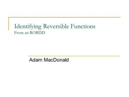 Identifying Reversible Functions From an ROBDD Adam MacDonald.