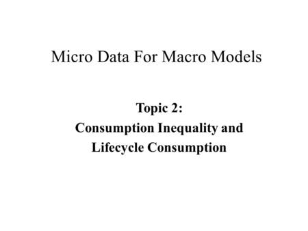 Micro Data For Macro Models Topic 2: Consumption Inequality and Lifecycle Consumption.