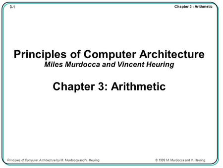3-1 Chapter 3 - Arithmetic Principles of Computer Architecture by M. Murdocca and V. Heuring © 1999 M. Murdocca and V. Heuring Principles of Computer Architecture.