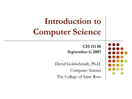Introduction to Computer Science David Goldschmidt, Ph.D. Computer Science The College of Saint Rose CIS 111 06 September 6, 2007.