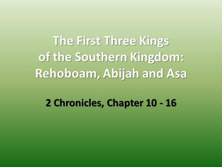 The First Three Kings of the Southern Kingdom: Rehoboam, Abijah and Asa 2 Chronicles, Chapter 10 - 16.