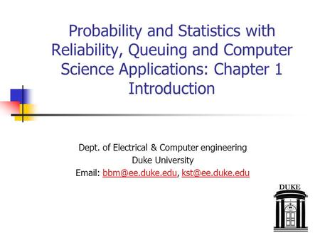 Probability and Statistics with Reliability, Queuing and Computer Science Applications: Chapter 1 Introduction Dept. of Electrical & Computer engineering.
