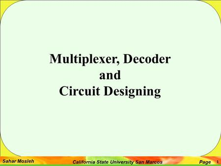 Sahar Mosleh PageCalifornia State University San Marcos 1 Multiplexer, Decoder and Circuit Designing.
