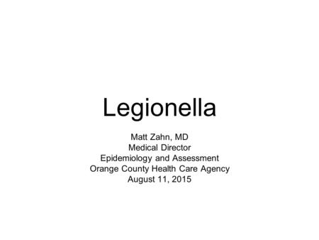 Legionella Matt Zahn, MD Medical Director Epidemiology and Assessment Orange County Health Care Agency August 11, 2015.