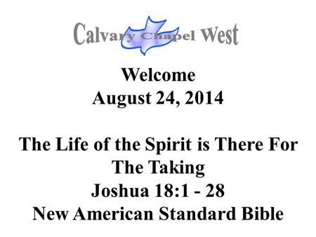 Welcome August 24, 2014 The Life of the Spirit is There For The Taking Joshua 18:1 - 28 New American Standard Bible.