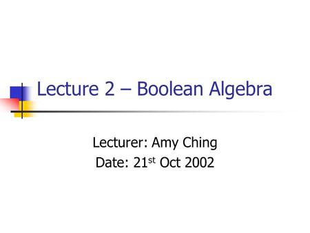 Lecture 2 – Boolean Algebra Lecturer: Amy Ching Date: 21 st Oct 2002.