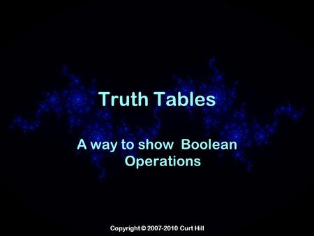 Copyright © 2007-2010 Curt Hill Truth Tables A way to show Boolean Operations.