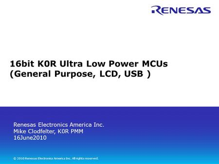 Renesas Electronics America Inc. Mike Clodfelter, K0R PMM 16June2010 © 2010 Renesas Electronics America Inc. All rights reserved. 16bit K0R Ultra Low Power.