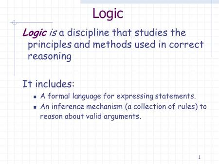 1 Logic Logic is a discipline that studies the principles and methods used in correct reasoning It includes: A formal language for expressing statements.