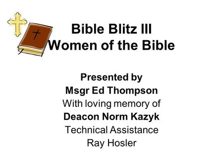 Bible Blitz III Women of the Bible Presented by Msgr Ed Thompson With loving memory of Deacon Norm Kazyk Technical Assistance Ray Hosler.