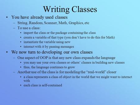 Writing Classes You have already used classes –String, Random, Scanner, Math, Graphics, etc –To use a class: import the class or the package containing.
