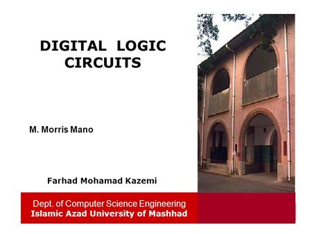Dept. of Computer Science Engineering Islamic Azad University of Mashhad 1 DIGITAL LOGIC CIRCUITS Dept. of Computer Science Engineering Islamic Azad University.